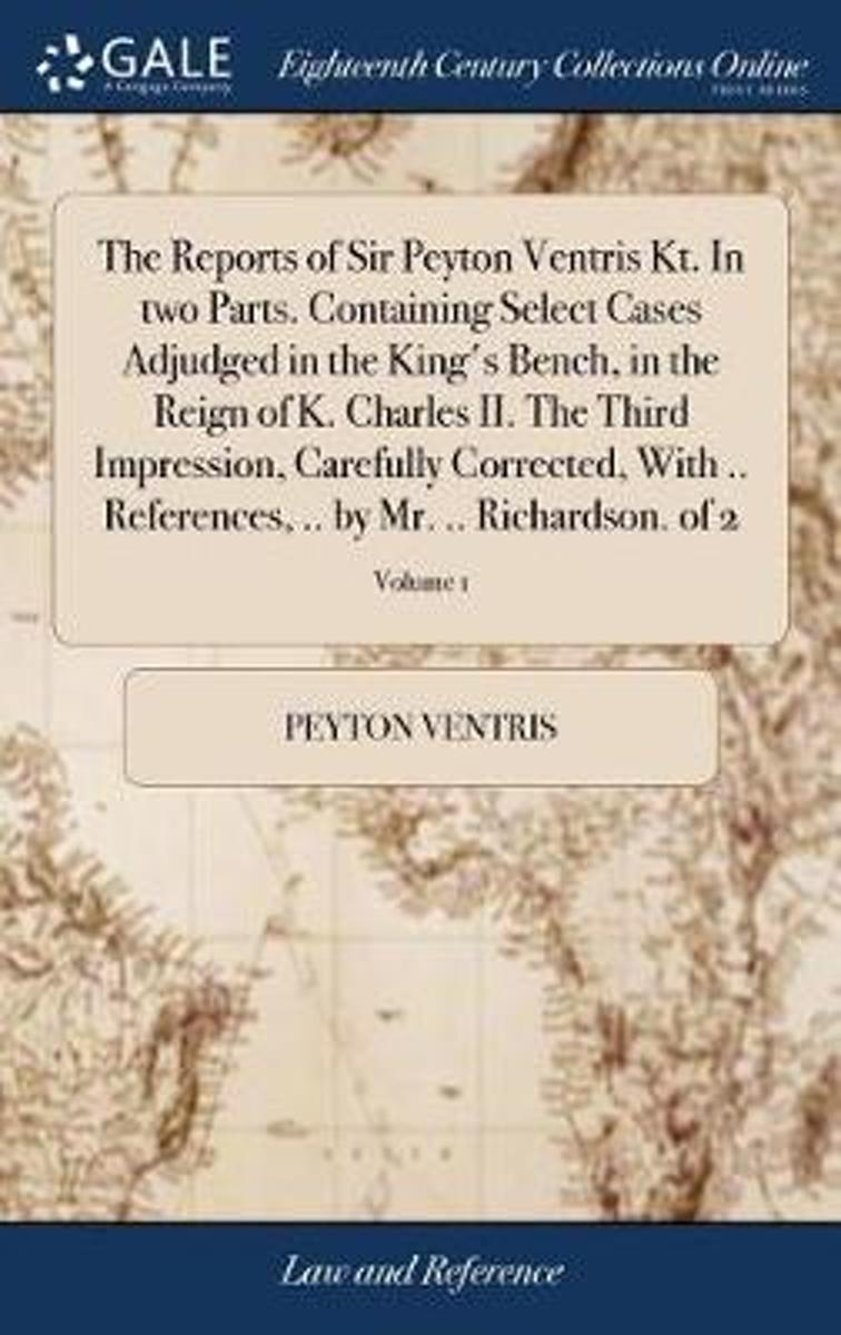 The Reports of Sir Peyton Ventris Kt. in Two Parts. Containing Select Cases Adjudged in the King's Bench, in the Reign of K. Charles II. the Third Impression, Carefully Corrected, with .. Ref