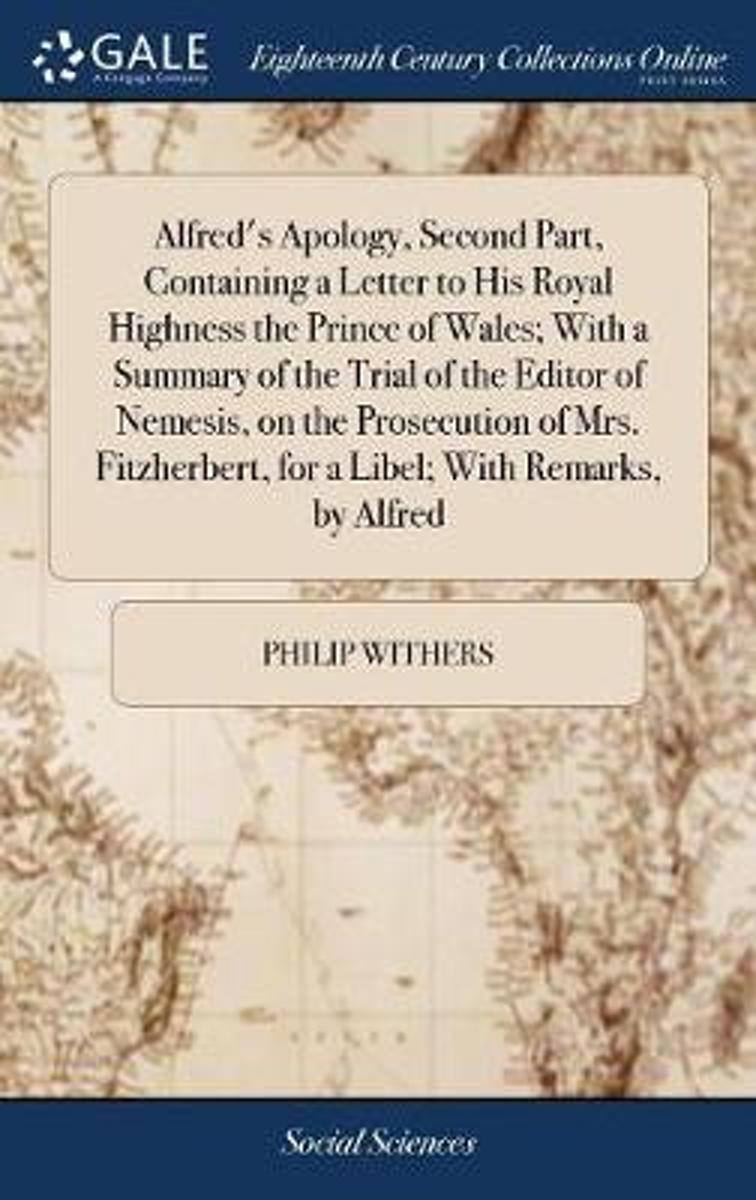 Alfred's Apology, Second Part, Containing a Letter to His Royal Highness the Prince of Wales; With a Summary of the Trial of the Editor of Nemesis, on the Prosecution of Mrs. Fitzherbert, for
