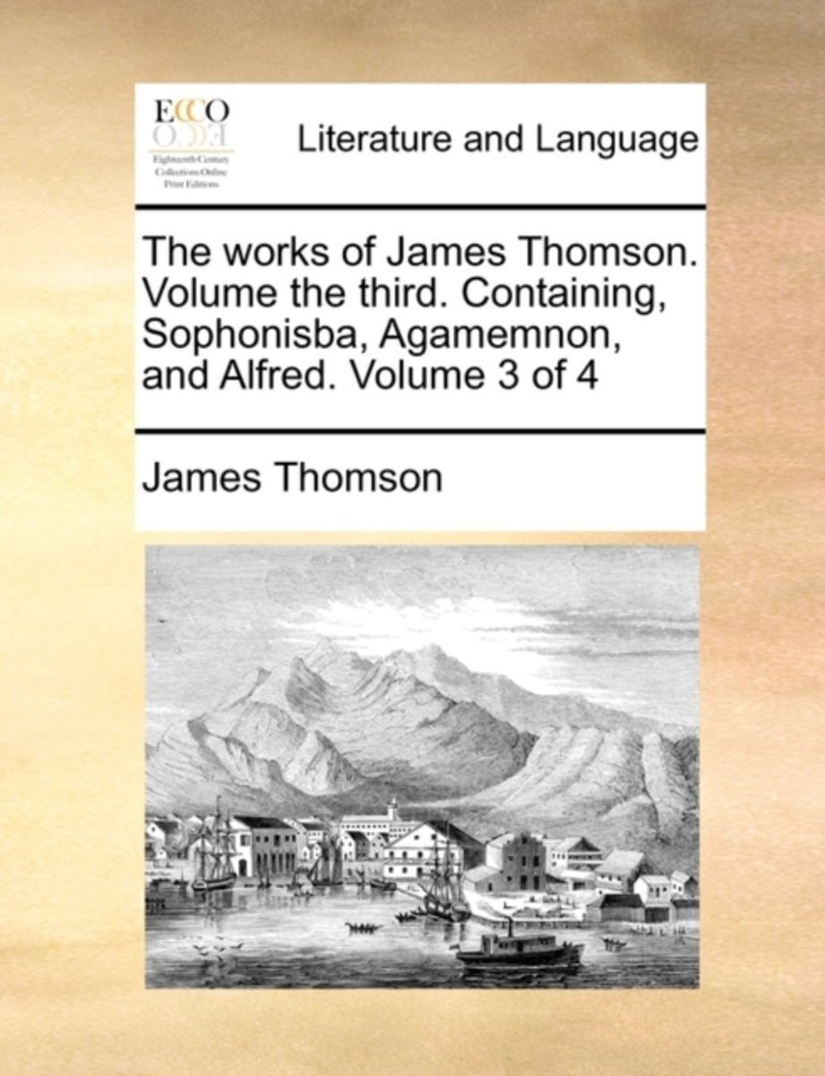 The Works of James Thomson. Volume the Third. Containing, Sophonisba, Agamemnon, and Alfred. Volume 3 of 4