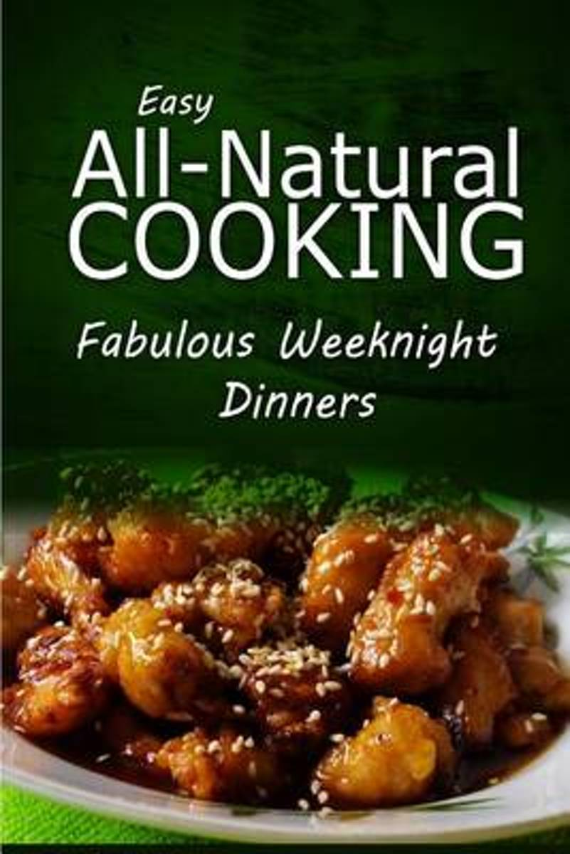 Easy All-Natural Cooking - Fabulous Weeknight Dinners