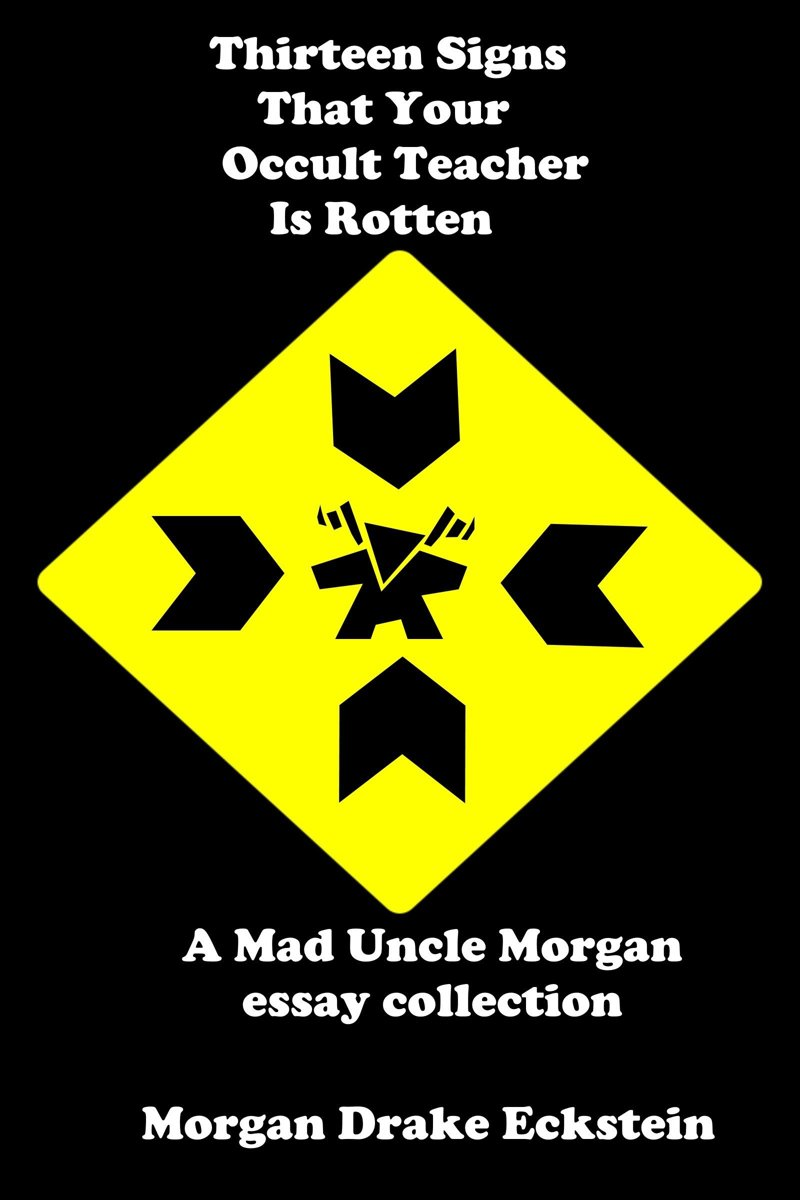 Thirteen Signs That Your Occult Teacher is Rotten (A Mad Uncle Morgan essay collection)