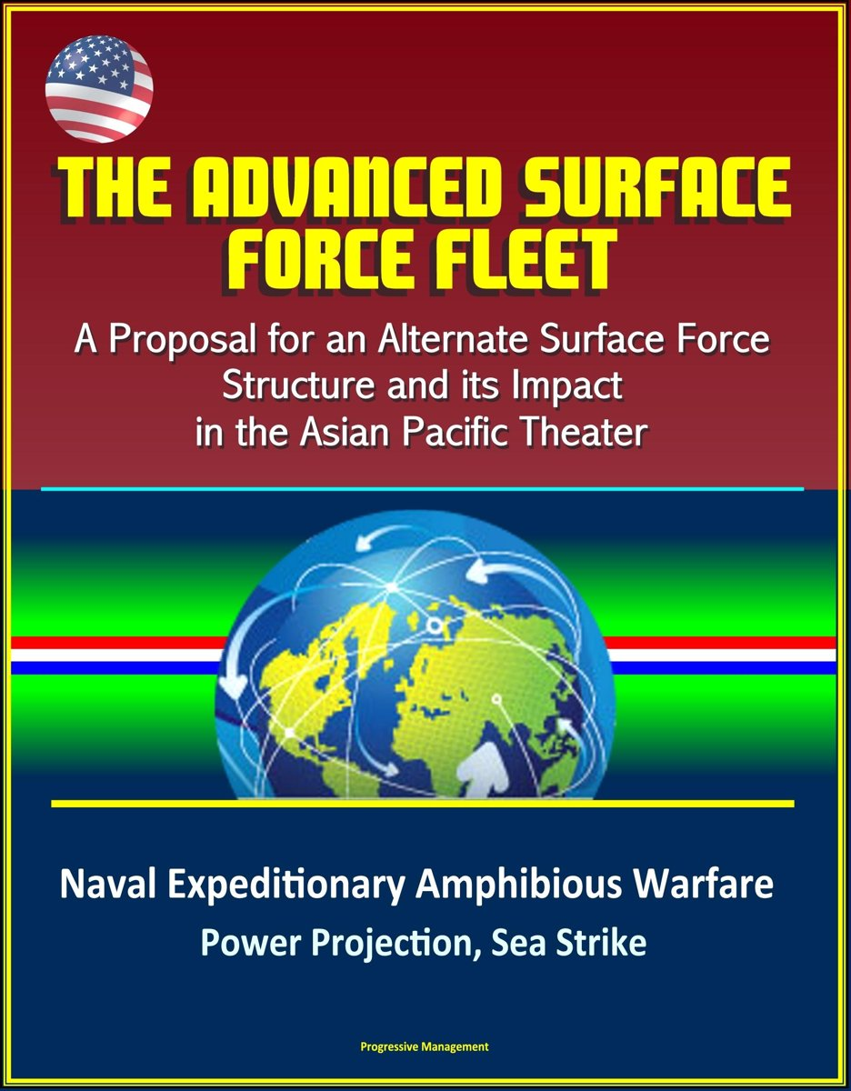 The Advanced Surface Force Fleet: A Proposal for an Alternate Surface Force Structure and its Impact in the Asian Pacific Theater - Naval Expeditionary Amphibious Warfare, Power Projection, S