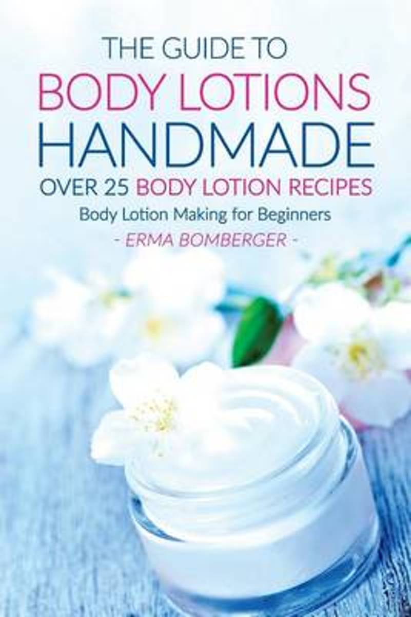 The Guide to Body Lotions Handmade - Over 25 Body Lotion Recipes