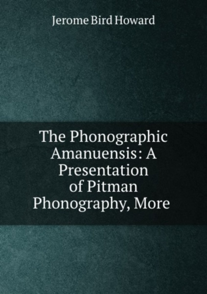 The Phonographic Amanuensis: a Presentation of Pitman Phonography, More .
