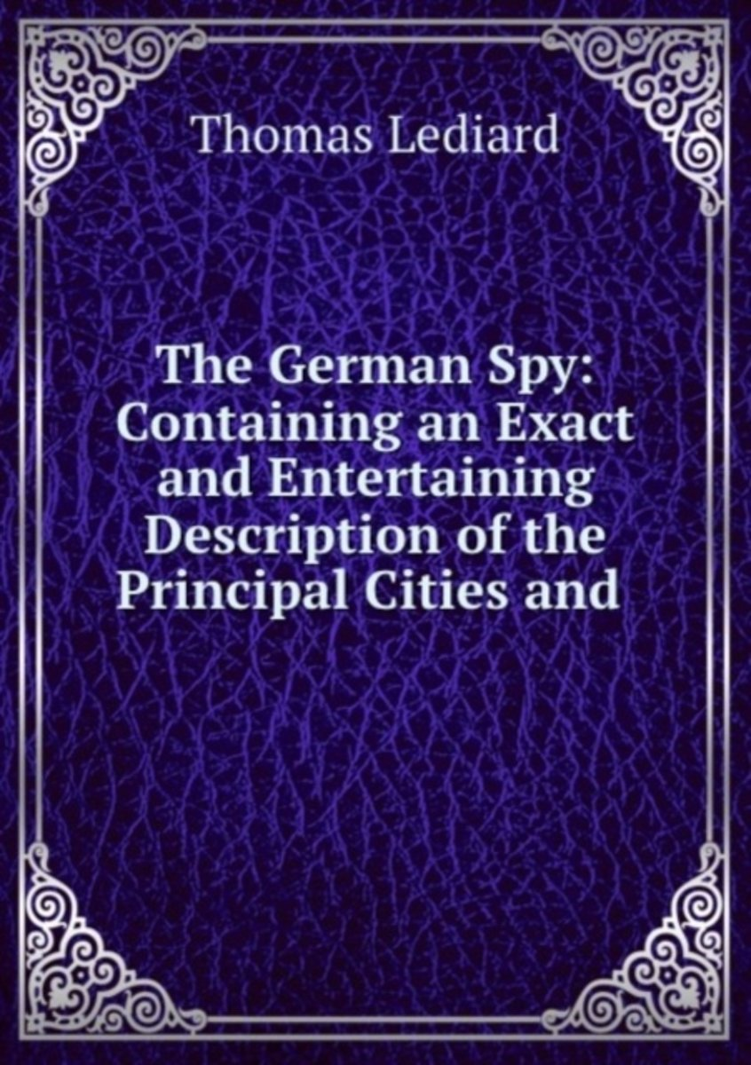 The German Spy: Containing an Exact and Entertaining Description of the Principal Cities and .