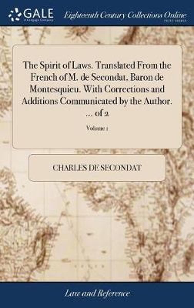 The Spirit of Laws. Translated from the French of M. de Secondat, Baron de Montesquieu. with Corrections and Additions Communicated by the Author. ... of 2; Volume 1