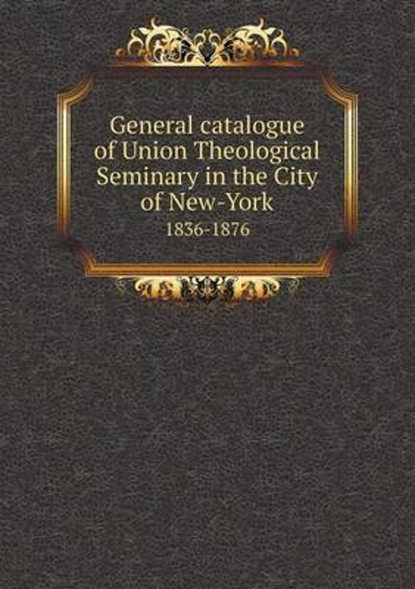 General Catalogue of Union Theological Seminary in the City of New-York 1836-1876