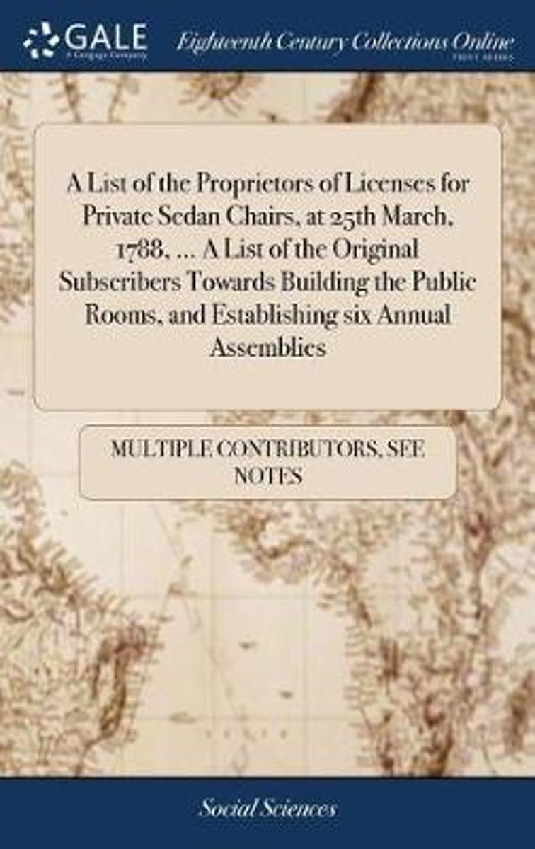 A List of the Proprietors of Licenses for Private Sedan Chairs, at 25th March, 1788, ... a List of the Original Subscribers Towards Building the Public Rooms, and Establishing Six Annual Asse