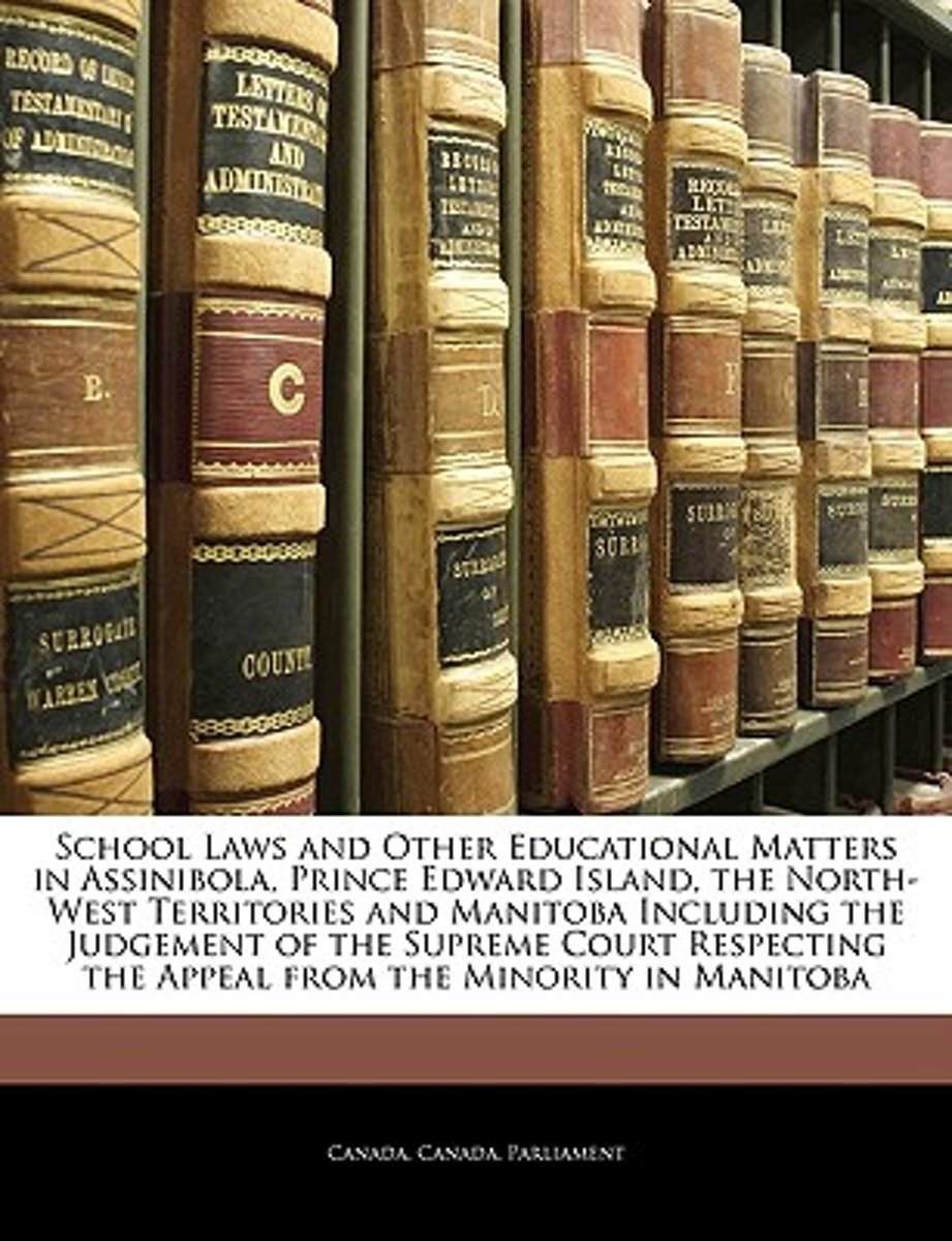 School Laws and Other Educational Matters in Assinibola, Prince Edward Island, the North-West Territories and Manitoba Including the Judgement of the Supreme Court Respecting the Appeal from  image