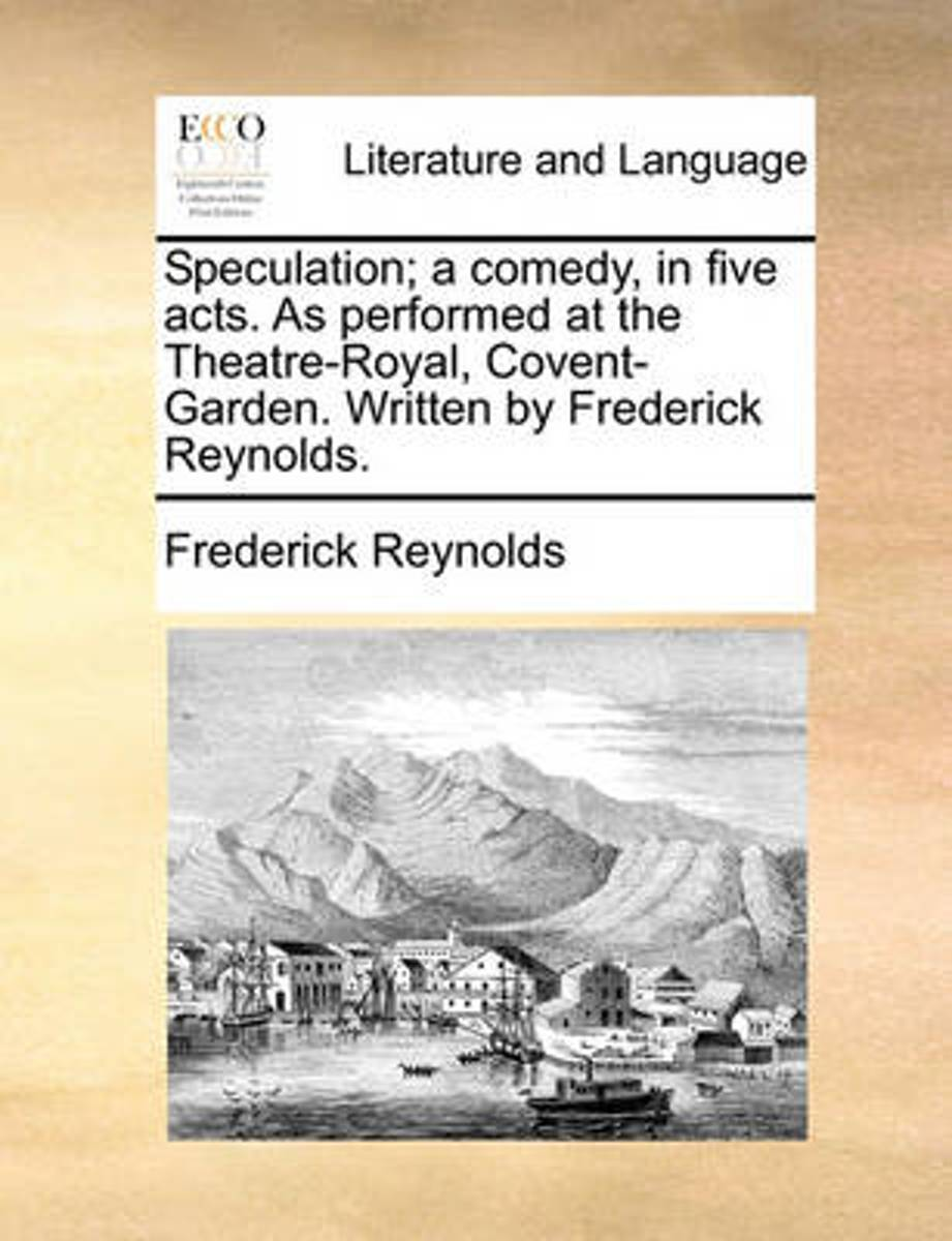 Speculation; A Comedy, in Five Acts. as Performed at the Theatre-Royal, Covent-Garden. Written by Frederick Reynolds