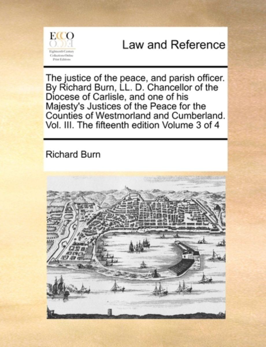 The Justice of the Peace, and Parish Officer. by Richard Burn, LL. D. Chancellor of the Diocese of Carlisle, and One of His Majesty's Justices of the Peace for the Counties of Westmorland and