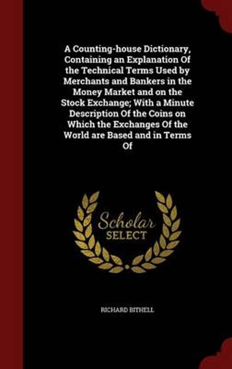 A Counting-House Dictionary, Containing an Explanation of the Technical Terms Used by Merchants and Bankers in the Money Market and on the Stock Exchange; With a Minute Description of the Coi