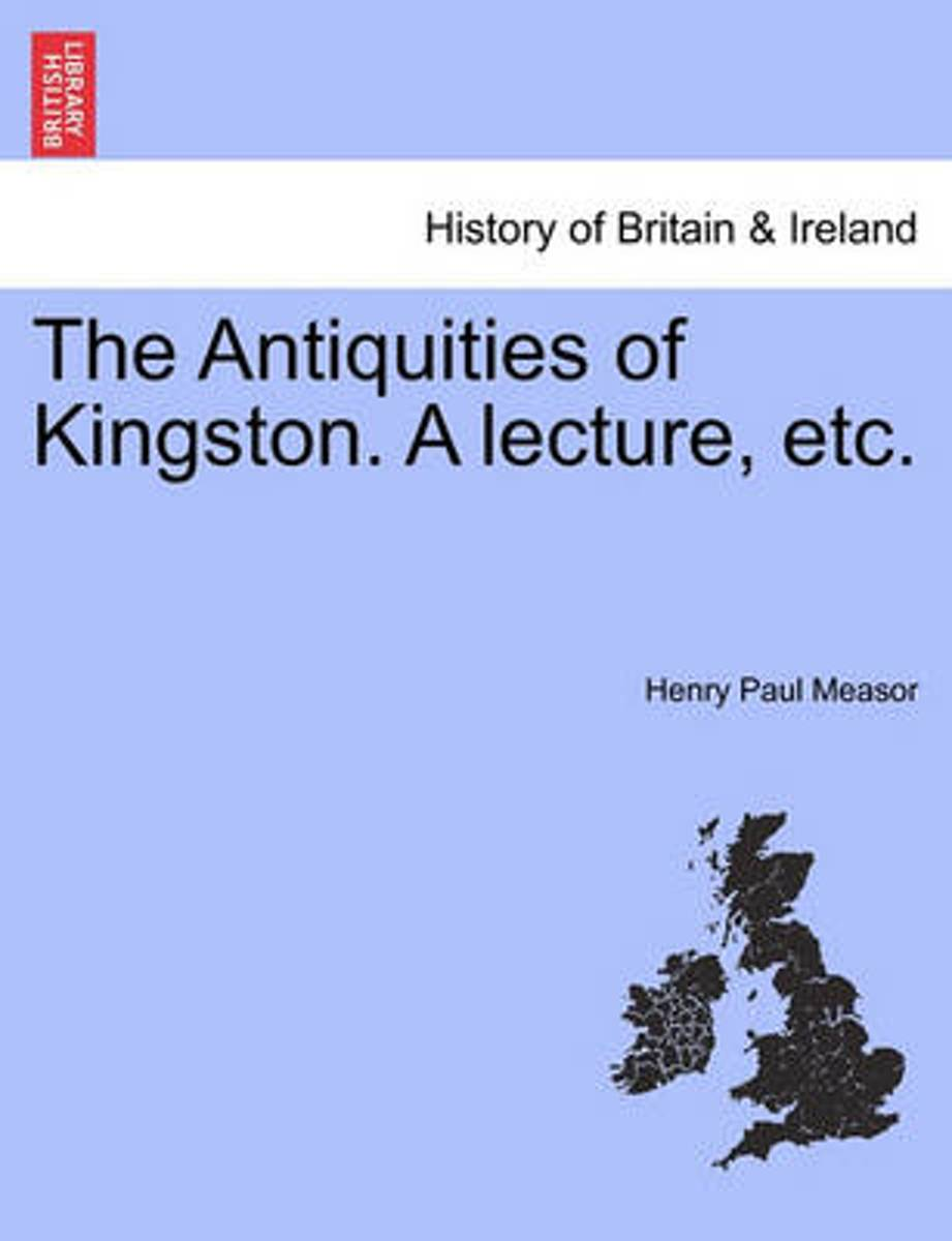The Antiquities of Kingston. a Lecture, Etc.