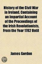 History Of The Civil War In Ireland, Containing An Impartial Account Of The Proceedings Of The Irish Revolutionists, From The Year 1782 Until