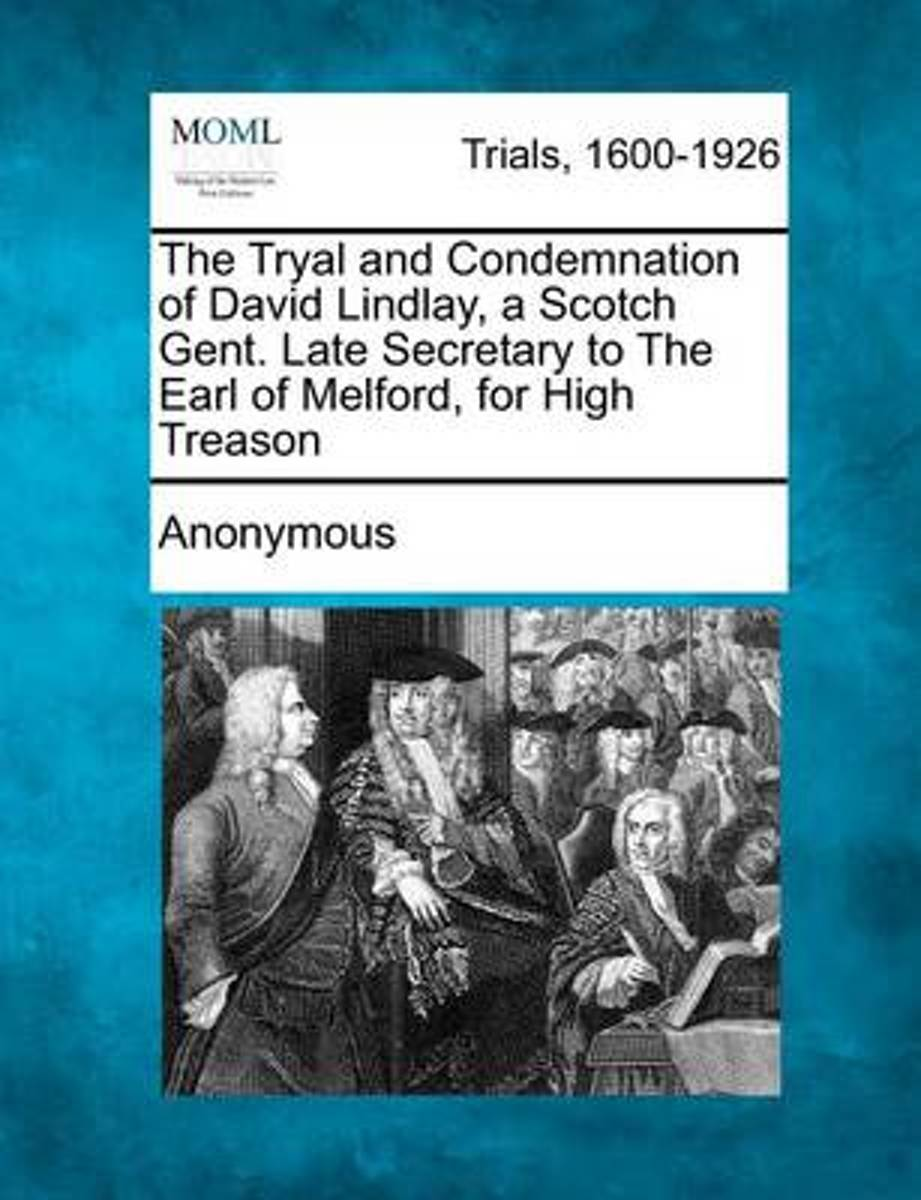 The Tryal and Condemnation of David Lindlay, a Scotch Gent. Late Secretary to the Earl of Melford, for High Treason