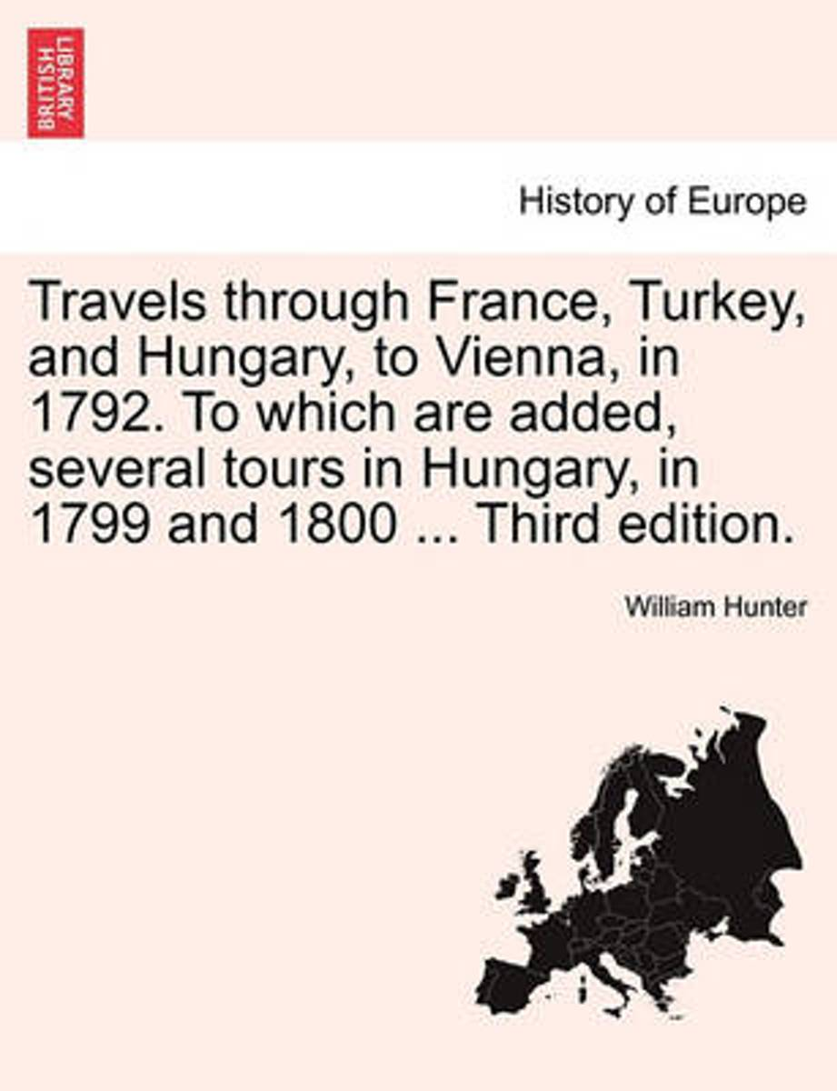 Travels Through France, Turkey, and Hungary, to Vienna, in 1792. to Which Are Added, Several Tours in Hungary, in 1799 and 1800 ... Third Edition.