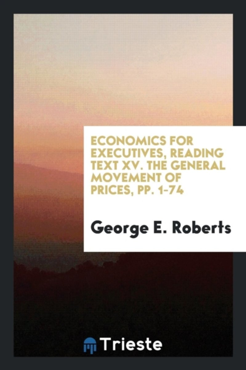 Economics for Executives, Reading Text XV. the General Movement of Prices, Pp. 1-74