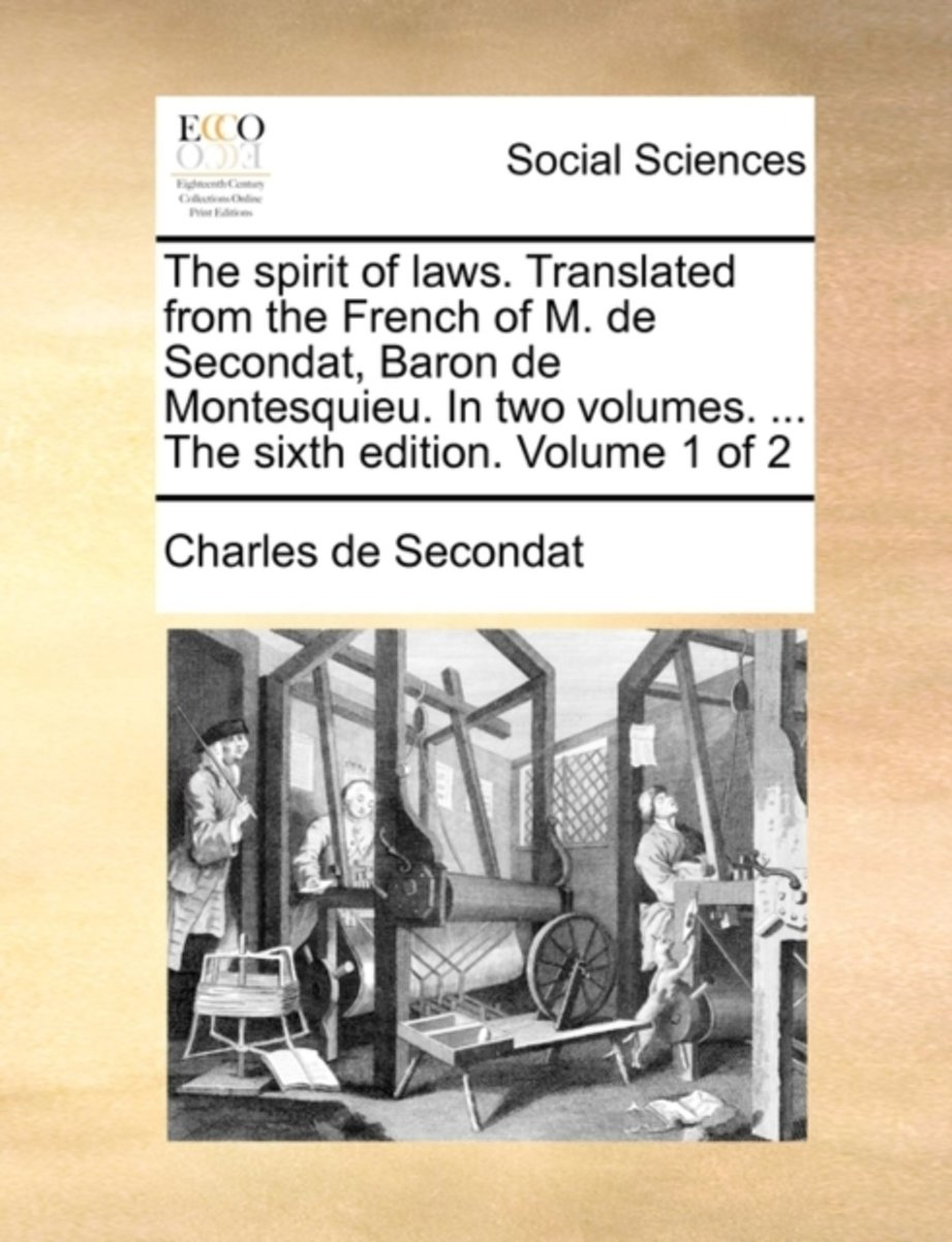 The Spirit of Laws. Translated from the French of M. de Secondat, Baron de Montesquieu. in Two Volumes. ... the Sixth Edition. Volume 1 of 2