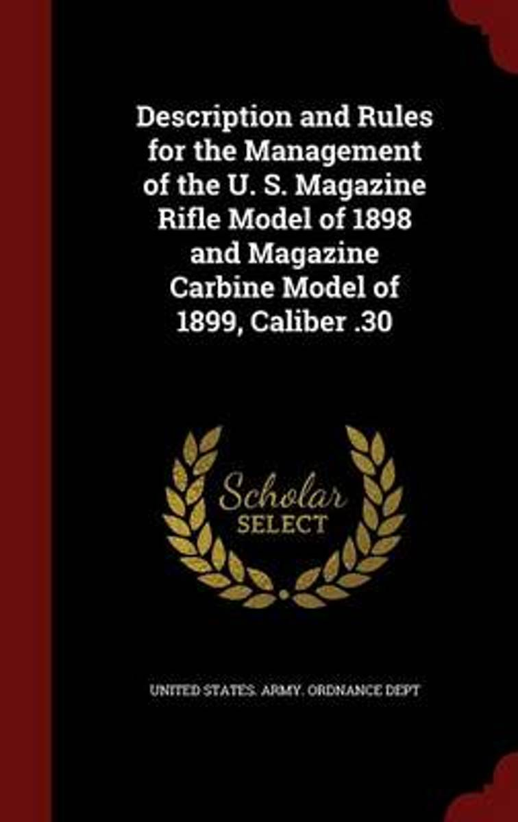 Description and Rules for the Management of the U. S. Magazine Rifle Model of 1898 and Magazine Carbine Model of 1899, Caliber .30