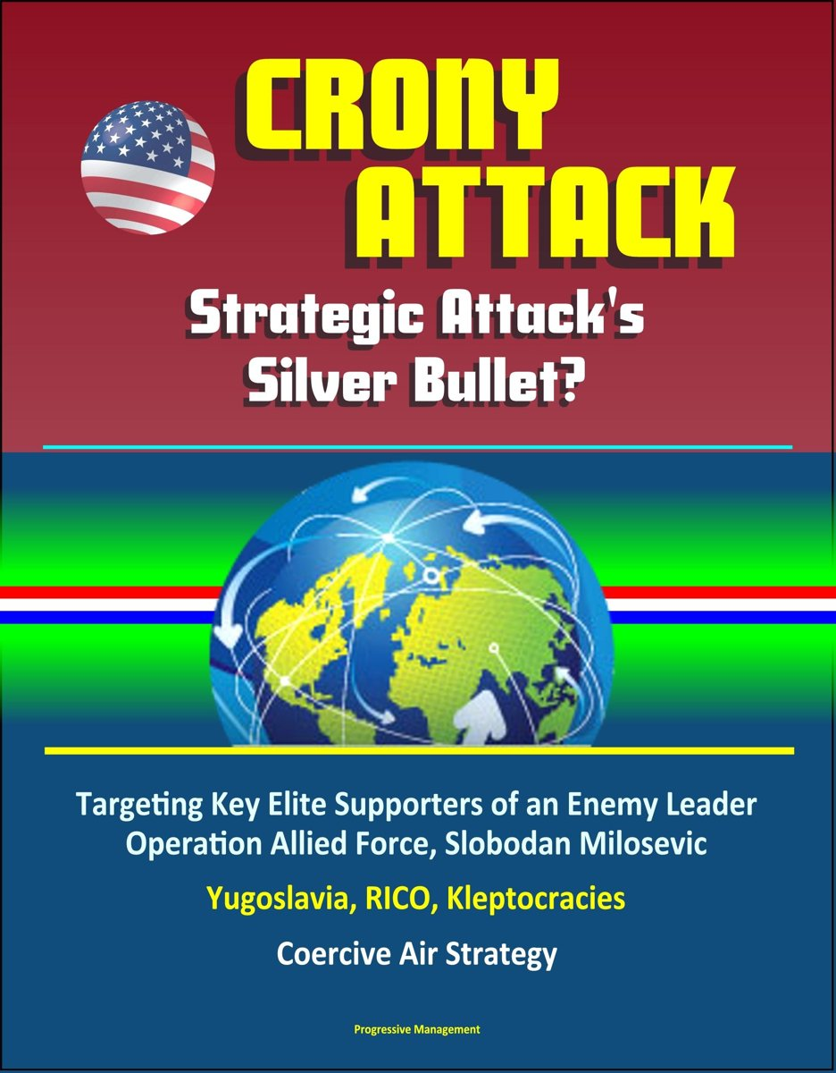 Crony Attack: Strategic Attack's Silver Bullet? Targeting Key Elite Supporters of an Enemy Leader - Operation Allied Force, Slobodan Milosevic, Yugoslavia, RICO, Kleptocracies, Coercive Air S