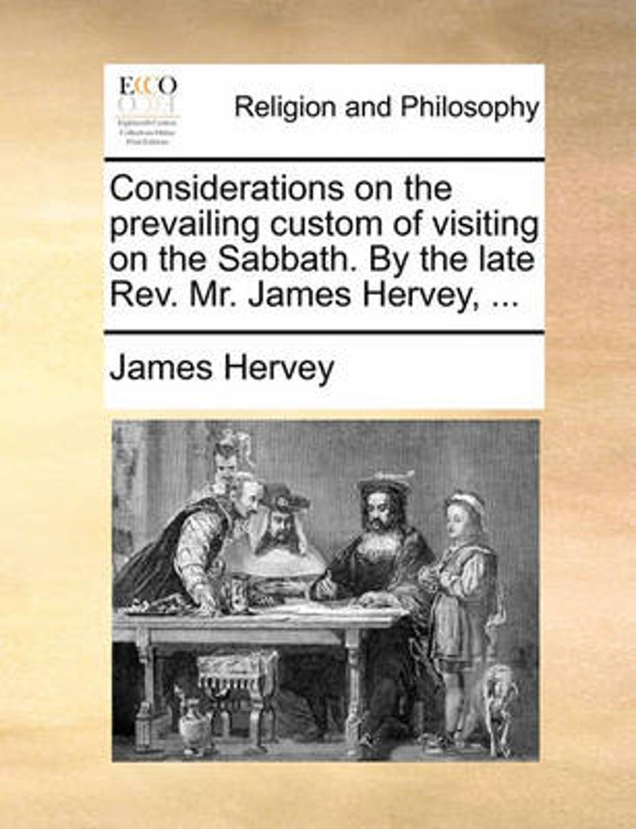 Considerations on the Prevailing Custom of Visiting on the Sabbath. by the Late Rev. Mr. James Hervey,