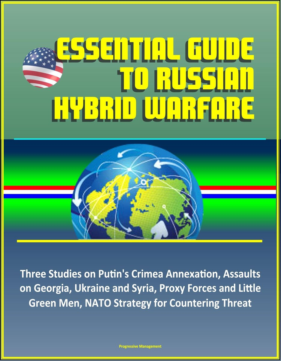 Essential Guide to Russian Hybrid Warfare: Three Studies on Putin's Crimea Annexation, Assaults on Georgia, Ukraine and Syria, Proxy Forces and Little Green Men, NATO Strategy for Countering