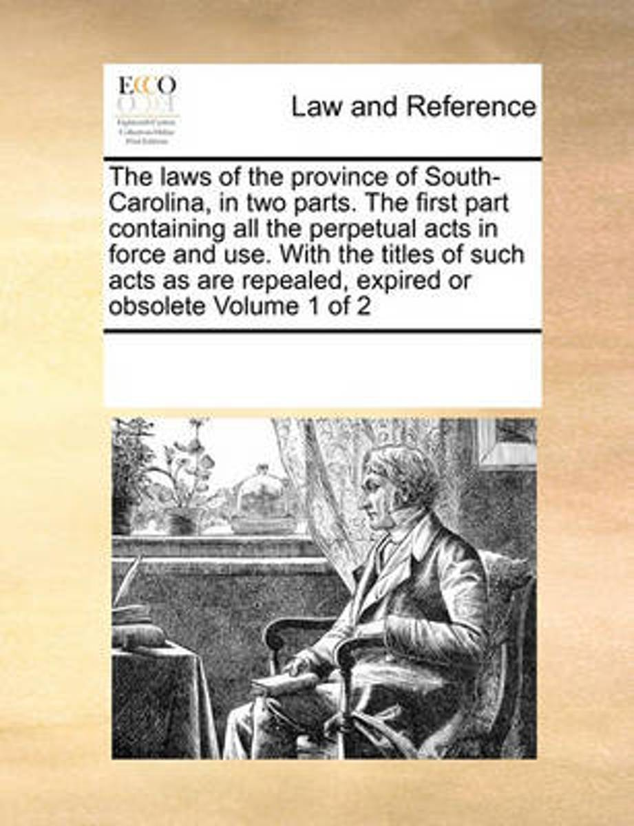 The Laws of the Province of South-Carolina, in Two Parts. the First Part Containing All the Perpetual Acts in Force and Use. with the Titles of Such Acts as Are Repealed, Expired or Obsolete