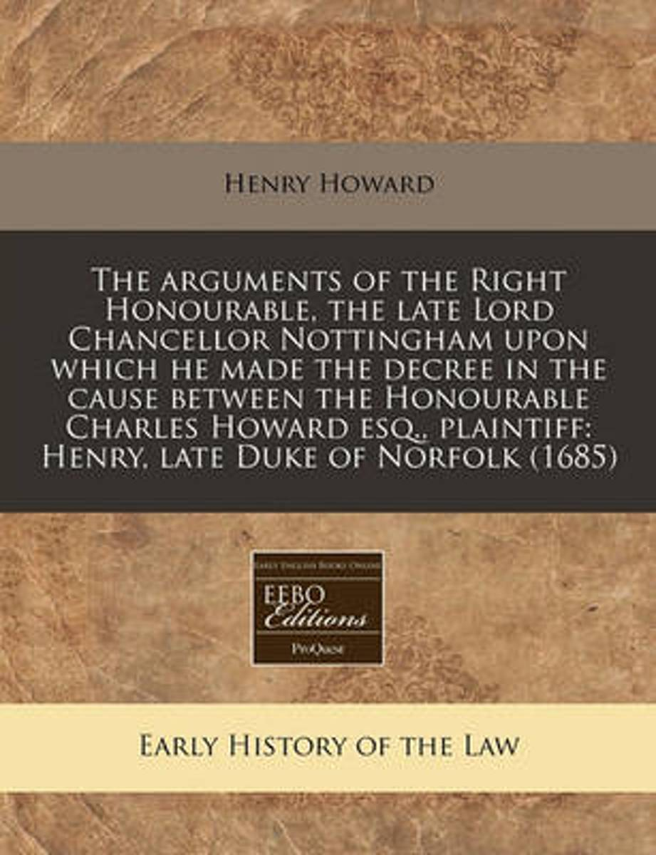 The Arguments of the Right Honourable, the Late Lord Chancellor Nottingham Upon Which He Made the Decree in the Cause Between the Honourable Charles Howard Esq., Plaintiff