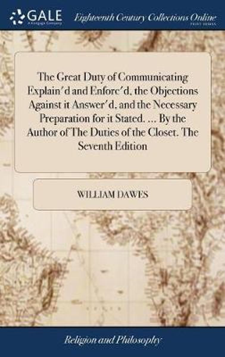 The Great Duty of Communicating Explain'd and Enforc'd, the Objections Against It Answer'd, and the Necessary Preparation for It Stated. ... by the Author of the Duties of the Closet. the Sev