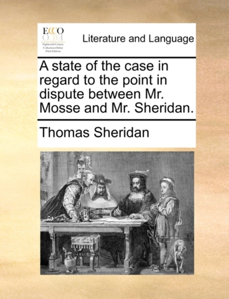 A State of the Case in Regard to the Point in Dispute Between Mr. Mosse and Mr. Sheridan