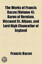 The Works Of Francis Bacon (Volume 4); Baron Of Verulam, Viscount St. Albans, And Lord High Chancellor Of England