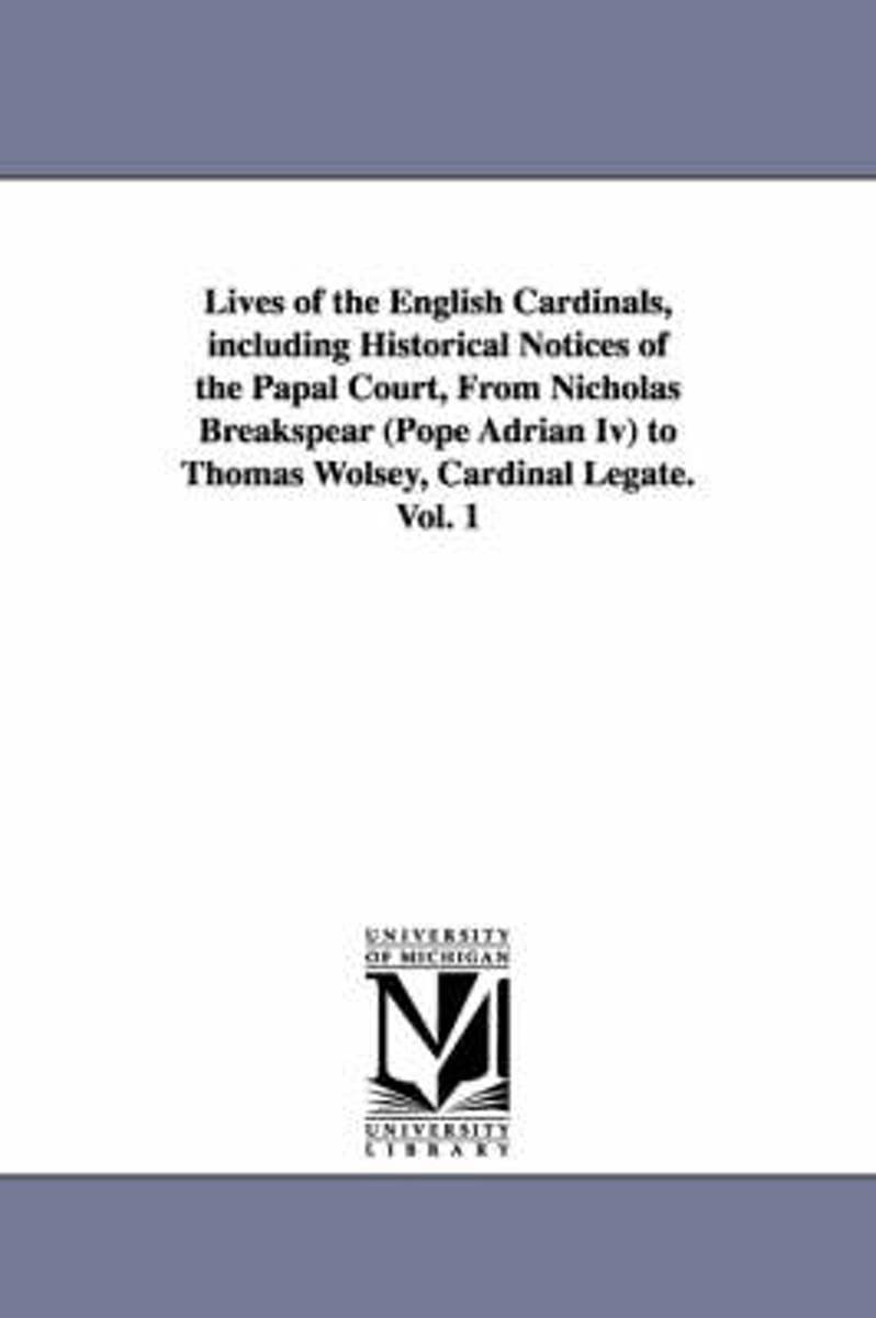 Lives of the English Cardinals, Including Historical Notices of the Papal Court, from Nicholas Breakspear (Pope Adrian IV) to Thomas Wolsey, Cardinal