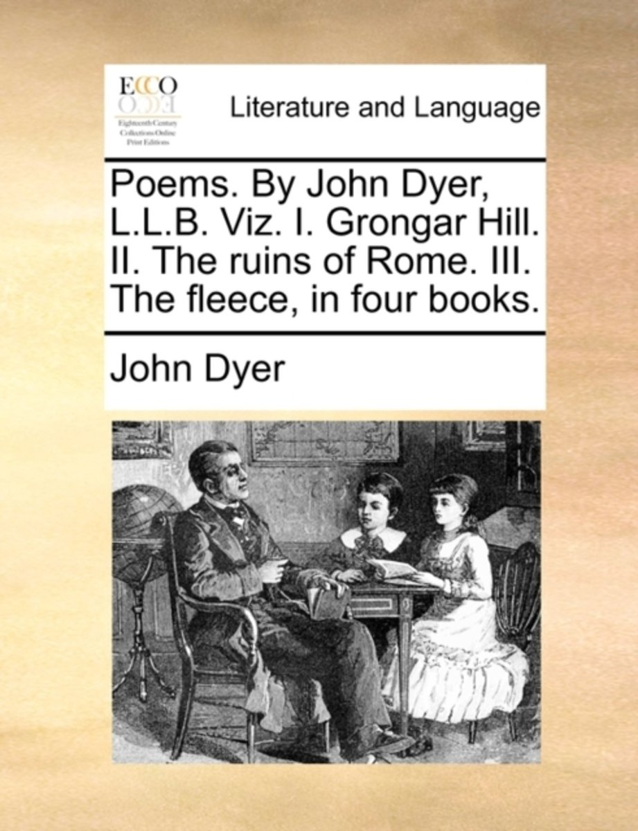 Poems. by John Dyer, L.L.B. Viz. I. Grongar Hill. II. the Ruins of Rome. III. the Fleece, in Four Books