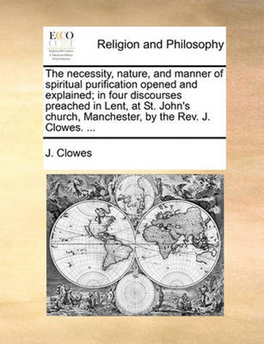 The Necessity, Nature, and Manner of Spiritual Purification Opened and Explained; In Four Discourses Preached in Lent, at St. John's Church, Manchester, by the Rev. J. Clowes.