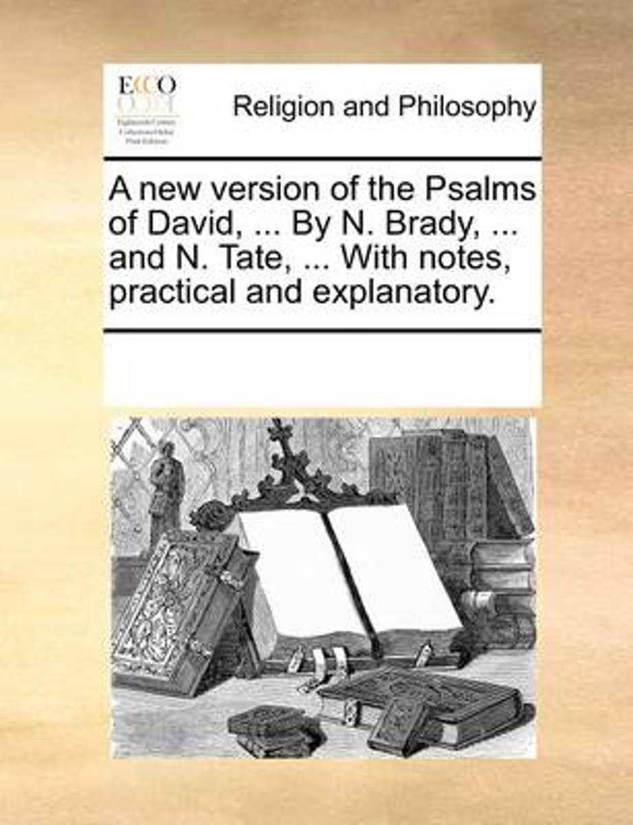 A New Version of the Psalms of David, ... by N. Brady, ... and N. Tate, ... with Notes, Practical and Explanatory