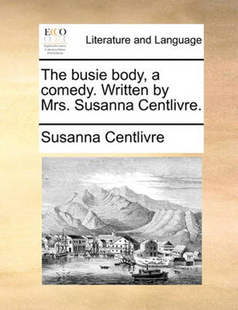 The Busie Body, a Comedy. Written by Mrs. Susanna Centlivre