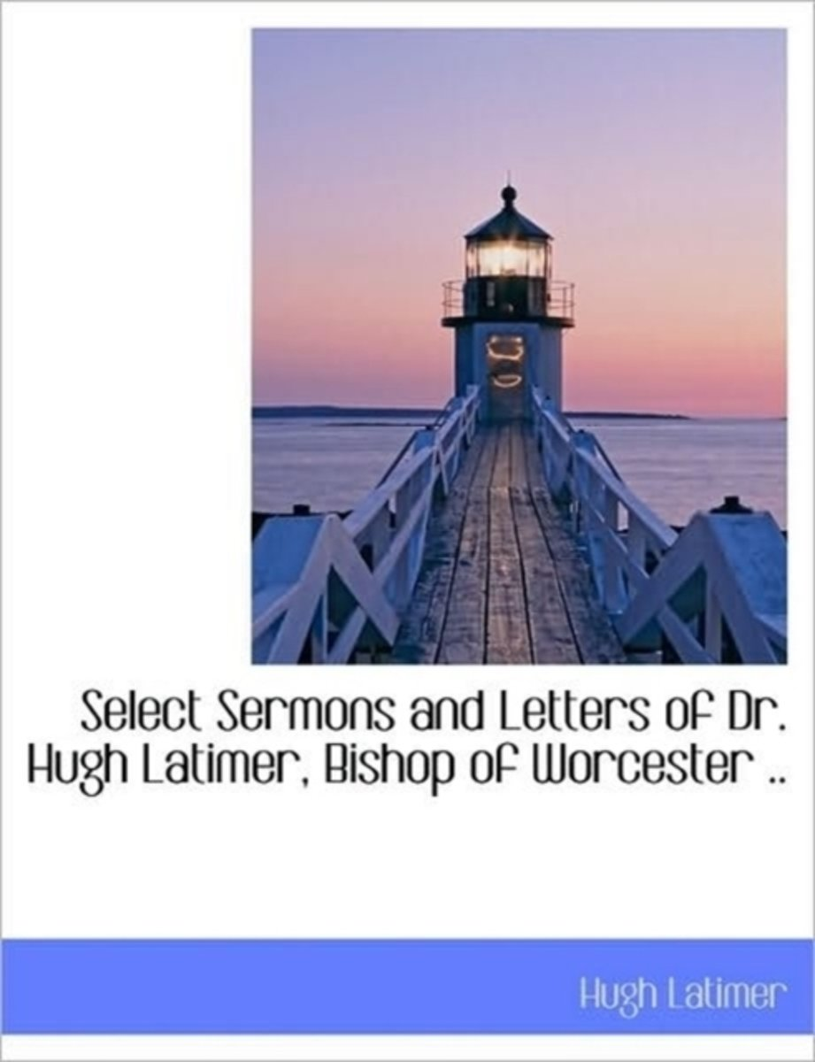 Select Sermons and Letters of Dr. Hugh Latimer, Bishop of Worcester ..
