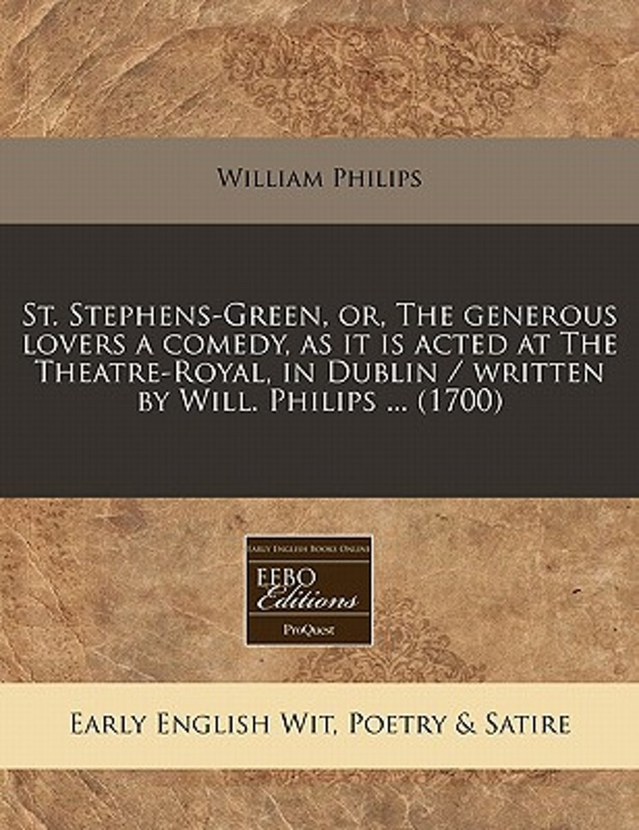 St. Stephens-Green, Or, the Generous Lovers a Comedy, as It Is Acted at the Theatre-Royal, in Dublin / Written by Will. Philips ... (1700)