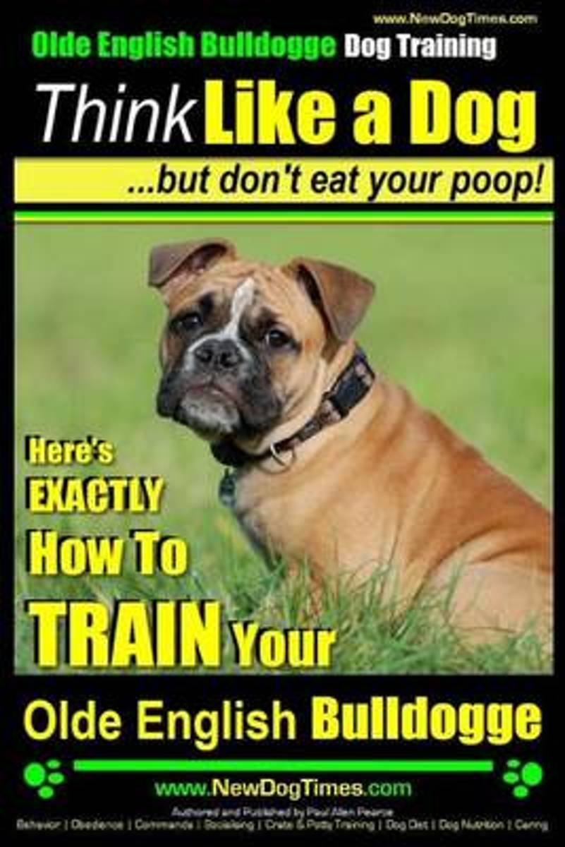 Olde English Bulldogge, Dog Training - Think Like a Dog...But Don't Eat Your Poop!