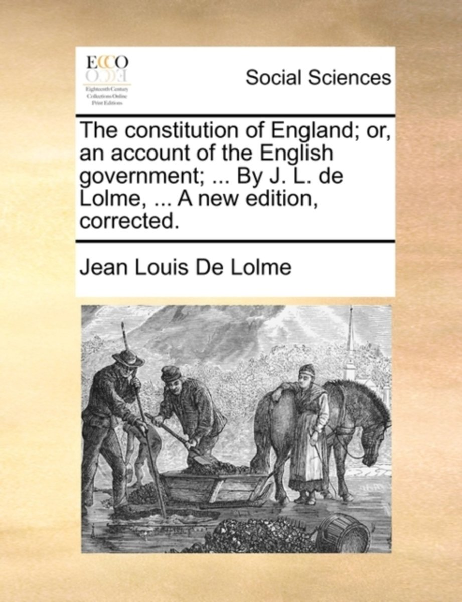 The Constitution of England; Or, an Account of the English Government; ... by J. L. de Lolme, ... a New Edition, Corrected