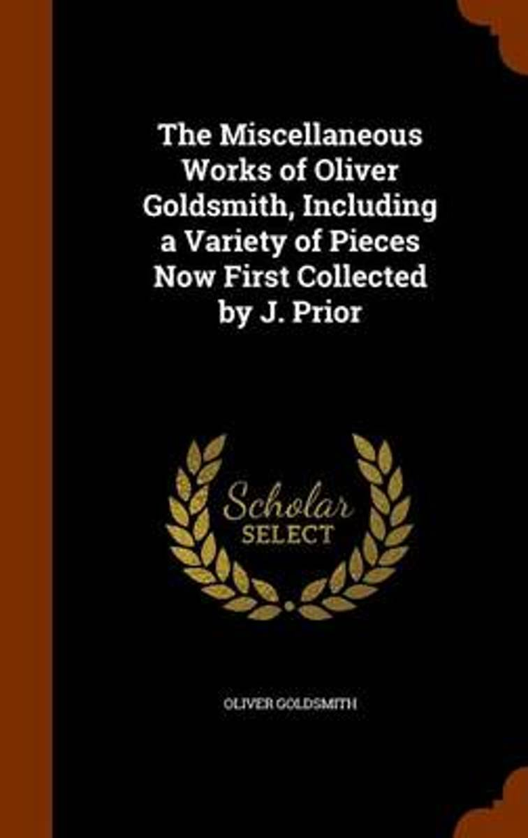 The Miscellaneous Works of Oliver Goldsmith, Including a Variety of Pieces Now First Collected by J. Prior