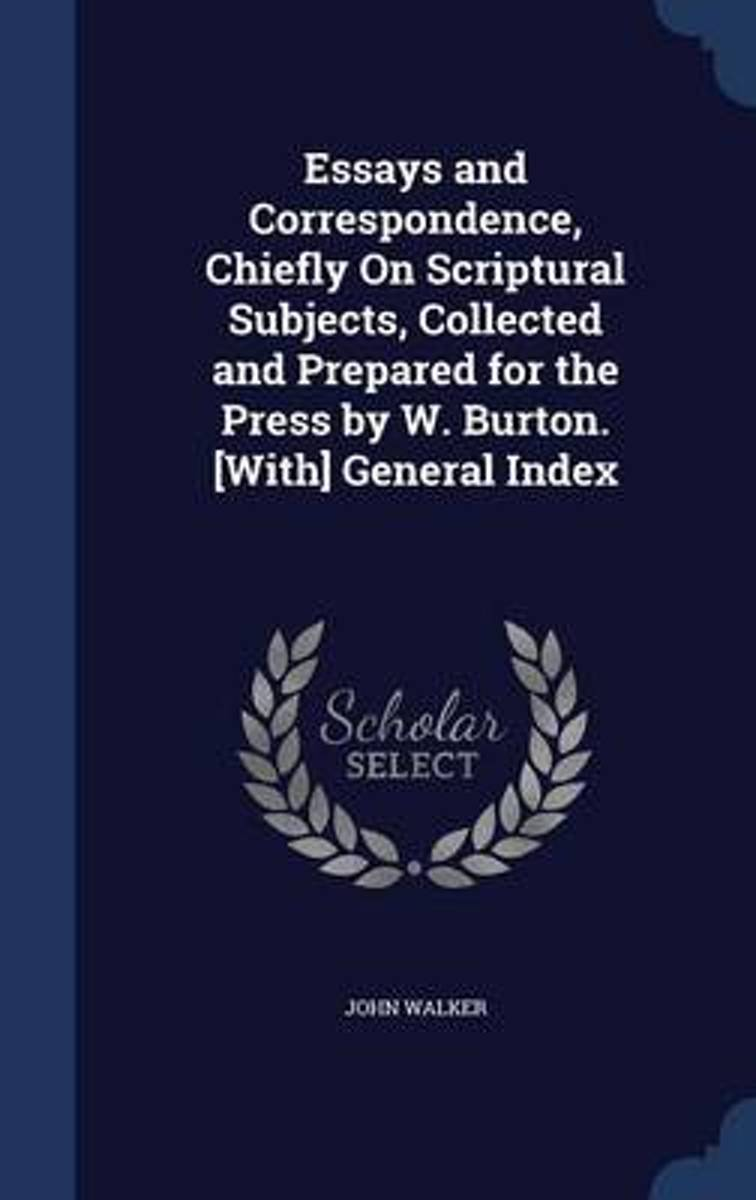 Essays and Correspondence, Chiefly on Scriptural Subjects, Collected and Prepared for the Press by W. Burton. [With] General Index
