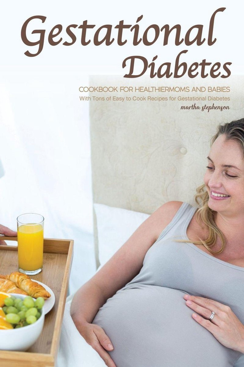 Gestational Diabetes Cookbook for Healthier Moms and Babies: With Tons of Easy to Cook Recipes for Gestational Diabetes
