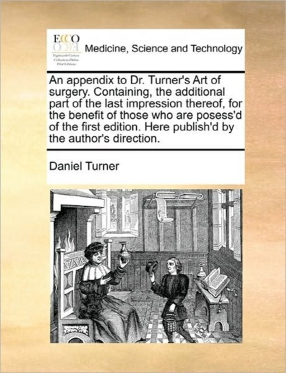 An Appendix to Dr. Turner's Art of Surgery. Containing, the Additional Part of the Last Impression Thereof, for the Benefit of Those Who Are Posess'd of the First Edition. Here Publish'd by t