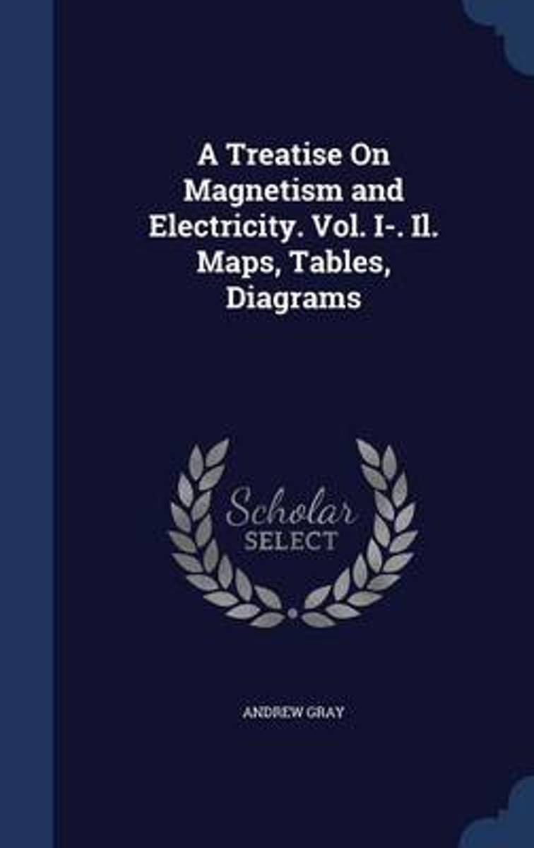 A Treatise on Magnetism and Electricity. Vol. I-. Il. Maps, Tables, Diagrams