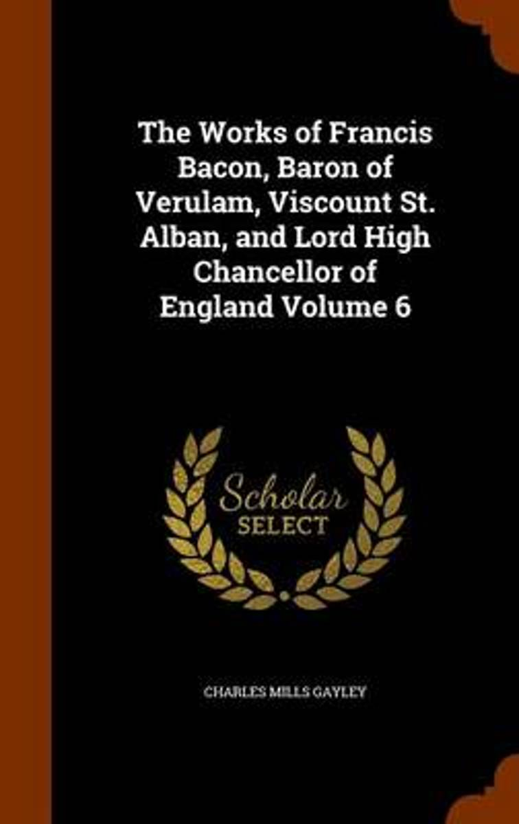 The Works of Francis Bacon, Baron of Verulam, Viscount St. Alban, and Lord High Chancellor of England Volume 6