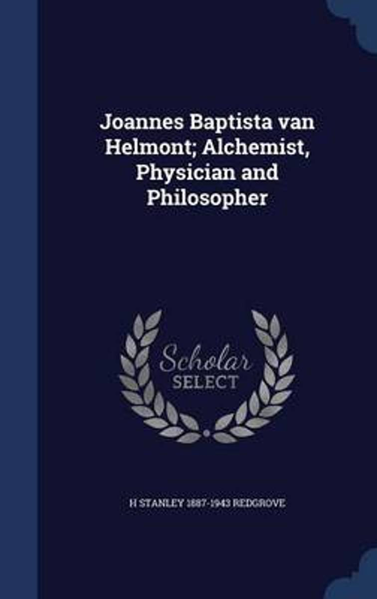 Joannes Baptista Van Helmont; Alchemist, Physician and Philosopher