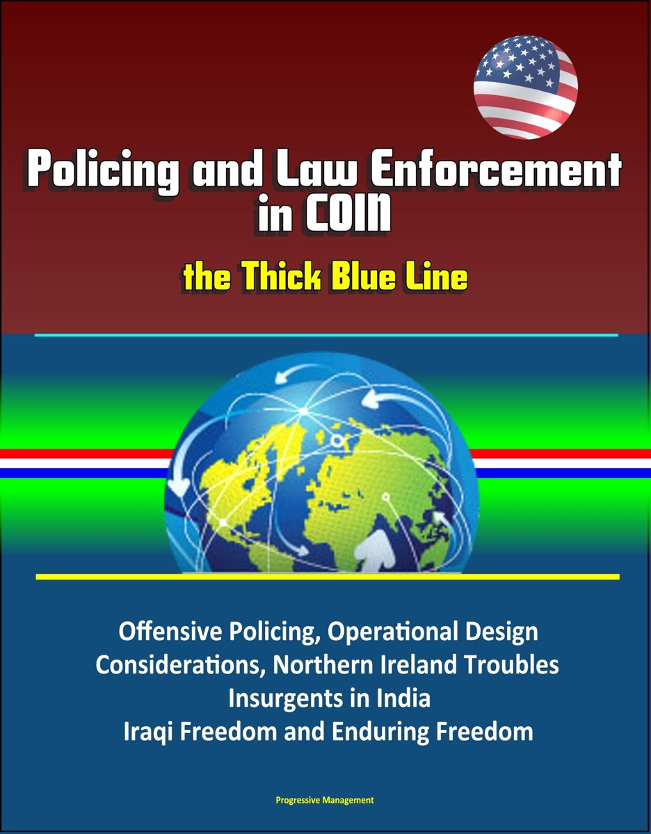 Policing and Law Enforcement in COIN: the Thick Blue Line: Offensive Policing, Operational Design Considerations, Northern Ireland Troubles, Insurgents in India, Iraqi Freedom and Enduring Fr