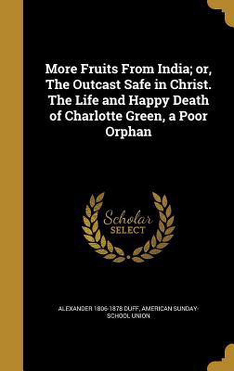 More Fruits from India; Or, the Outcast Safe in Christ. the Life and Happy Death of Charlotte Green, a Poor Orphan
