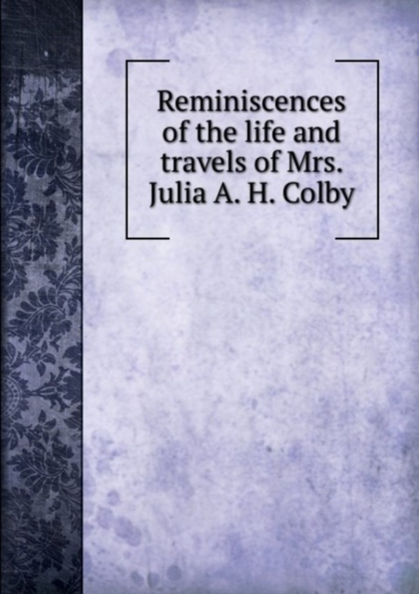 Reminiscences of the Life and Travels of Mrs. Julia A. H. Colby